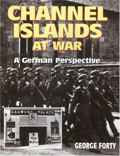 CHANNEL ISLANDS AT WAR: A German Perspective - George Forty