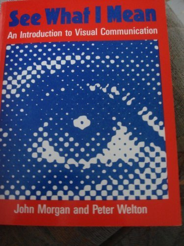 See What I Mean: Introduction to Visual Communication - PETER WELTON' 'JOHN MORGAN