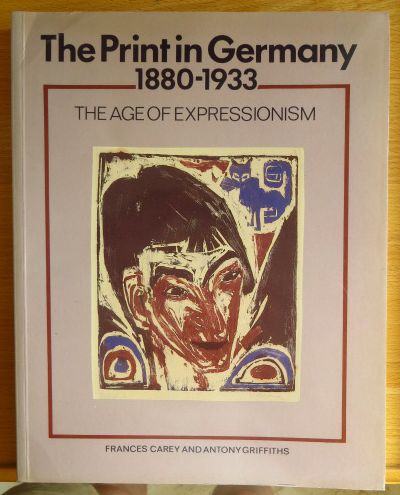 The print in Germany : 1880 - 1933 ; the age of expressionism ; prints from the Department of Prints and Drawings in the British Museum. and Antony Griffiths. With a sect. of ill. books from the British Library, David Paisey. Publ. for The Trustees of the - Carey, Frances