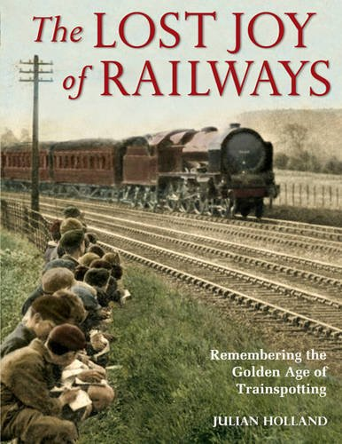 The Lost Joy of Railways: A Nostalgic Journey Back to the Golden Age of Trainspotting - Holland, Julian