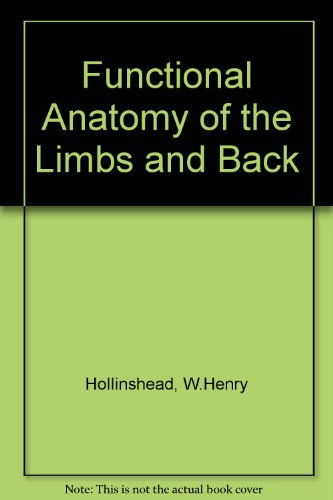Functional Anatomy of the Limbs and Back - W.Henry Hollinshead