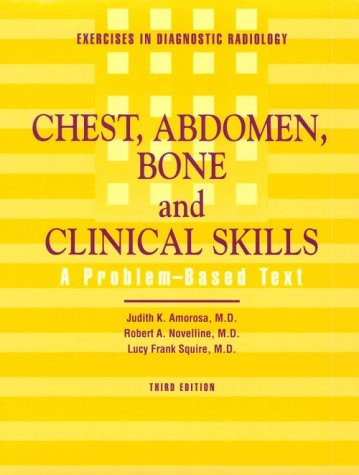 Exercise in Diagnostic Radiology: Chest, Abdomen, Bone and Clinical Skills: A Problem-Based Text - Judith Korek Amorosa MD; Robert A. Novelline; Lucy Frank Squire MD