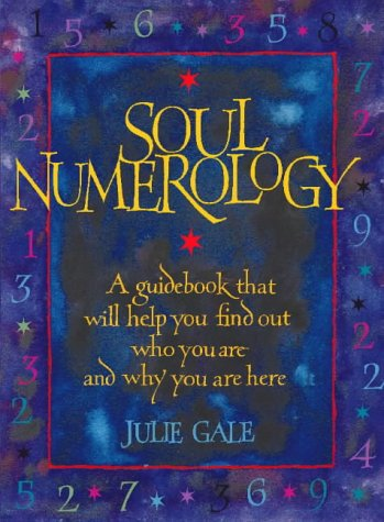 Soul Numerology: A Guidebook That Will Help You Find Out Who You Are and Why You Are Here - Julie Gale