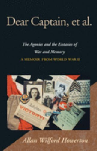 Dear Captain, et al : The Agonies and the Ecstacies of War and Memory, a Memoir from World - Allan Wilford Howerton