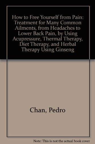 How to free yourself from pain: Treatment for many common ailments, from headaches to lower back pain, by using acupressure, thermal therapy - Pedro Chan