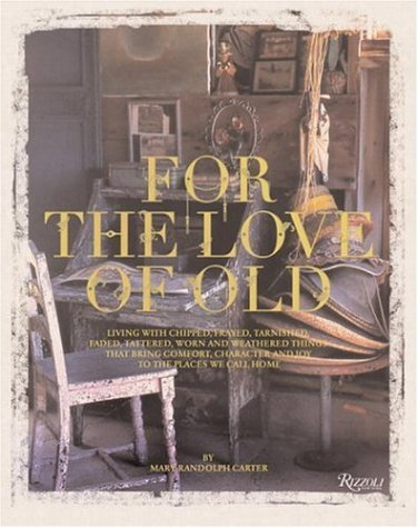 For the Love of Old: Living with Chipped, Frayed, Tarnished, Faded, Tattered, Worn and Weathered Things that Bring Comfort, Character and Jo - Mary Randolph Carter