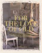For the Love of Old: Living with Chipped, Frayed, Tarnished, Faded, Tattered, Worn and Weathered Things That Bring Comfort, Character and J