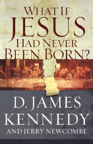 WHAT IF JESUS HAD NEVER BEEN BORN? - DR. D JAMES KENNEDY, JERRY NEWCOMBE