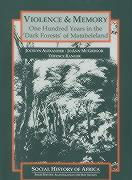 Violence and Memory: One Hundred Years in the Dark Forests of Matabeleland, Zimbabwe (Social History of Africa)