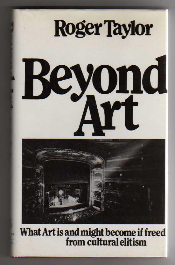Beyond Art - What Art Is and Might Become If Freed from Cultural Elitism - Taylor, Roger