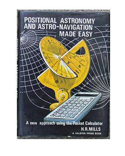 Positional Astronomy and Astro-Navigation Made Easy: A new approach using the pocket calculator - H. Robert Mills