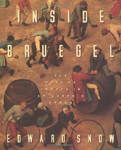 Inside Bruegel: The Play of Images in Children's Games - Edward Snow