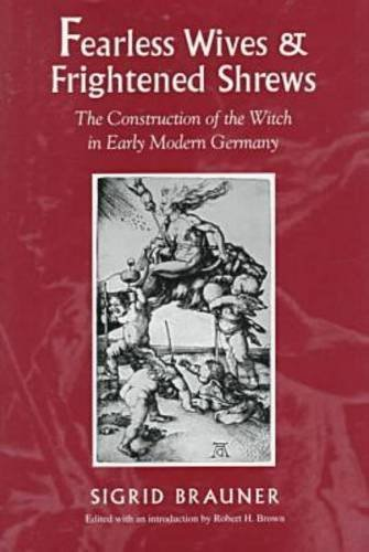 Fearless Wives and Frightened Shrews: The Construction of the Witch in Early Modern Germany - Sigrid Brauner