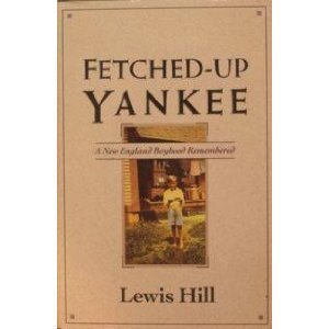 Fetched-Up Yankee: A New England Boyhood Remembered - Lewis Hill