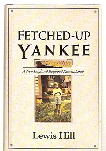 The Fetched-Up Yankee : A New England Boyhood Remembered - Lewis Hill