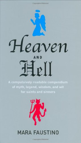 Heaven and Hell: A Compulsively Readable Compendium of Myth, Legend, Wisdom, and Wit for Saints and Sinners - Mara Faustino