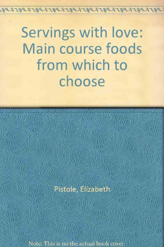 Servings with love: Main course foods from which to choose - Elizabeth Pistole