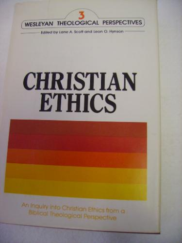 Christian Ethics: An Inquiry into Christian Ethics from a Biblical Theological Perspective (Wesleyan Theological Perspectives ; V. 3)