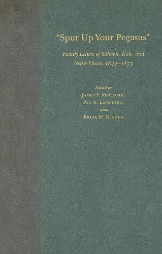 Spur Up Your Pegasus: Family Letters of Salmon, Kate, and Nettie Chase, 1844-1873 - James P. McClure; Peg A. Lamphier; Erika M. Kreger