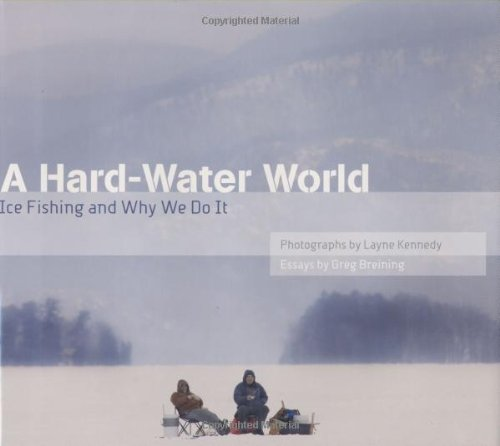 A Hard-Water World: Ice Fishing and Why We Do It - Greg Breining