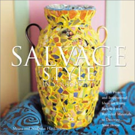 Salvage Style in Your Home: Stylish Projects and Inspirational Ideas for Using Rescued and Recycled Objects to Decorate Your Home - Moira Hankinson; Nicholas Hankinson