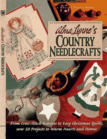 Alma Lynne's Country Needlecrafts: From Cross-Stitch to Bunnies to Easy Christmas Quilts, over 50 Projects to Warm Hearts and Homes - Alma Lynne