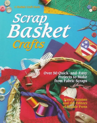 Scrap Basket Crafts: Over 50 Quick and Easy Projects to Make from Fabric Scraps (A Rodale craft book) - Nancy Reames; Stacey L. Klaman; Donna Babylon