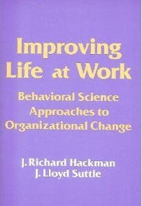 Improving Life at Work : Behavioral Science Approaches to Organizational Change - J. Richard Hackman; J. Lloyd Suttle