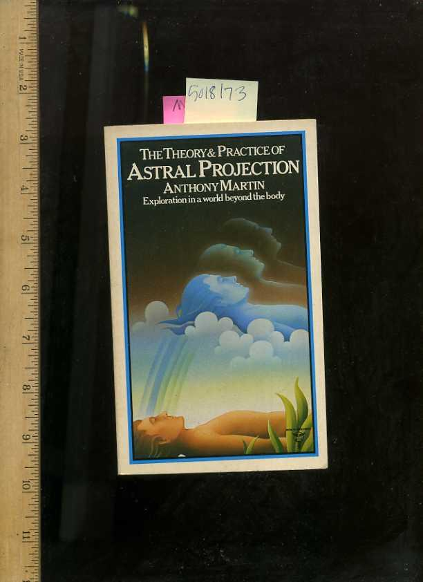 The Theory & Practice of Astral Projection Exploration in a world beyond the Body - Martin, Anthony