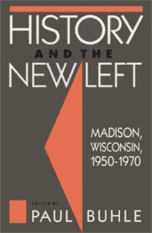 History and the New Left : Madison, Wisconsin, 1950-1970 - Paul Buhle