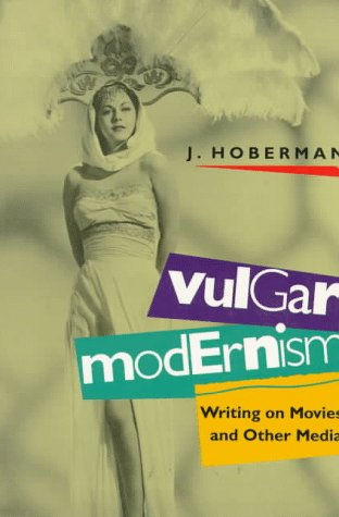 Vulgar Modernism: Writing on Movies and Other Media (Culture and the Moving Image Series) - J. Hoberman