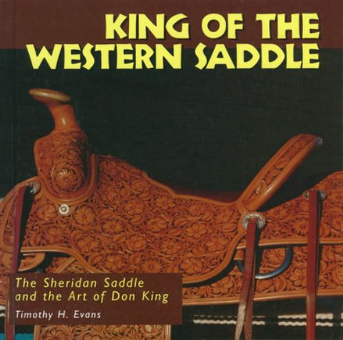 King of the Western Saddle : The Sheridan Saddle and the Art of Don King - Timothy H. Evans; D. C. Young