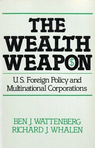 The Wealth Weapon : U. S. Foreign Policy and Multinational Corporations - Richard J. Whalen; Ben J. Wattenberg