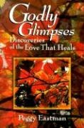 Godly Glimpses: Discoveries of Love That Heals
