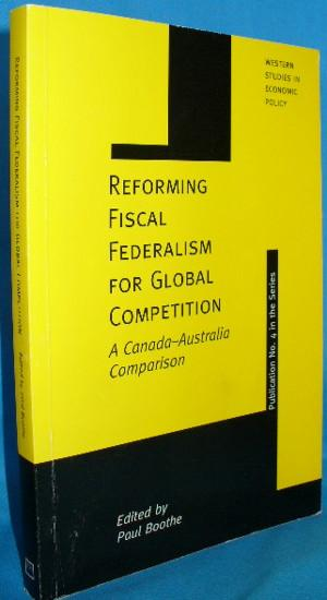 Reforming Fiscal Federalism for Global Competition: A Canada - Australia Competition - Boothe, Paul [ed]