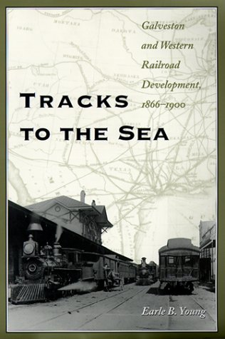 Tracks to the Sea: Galveston and Western Railroad Development, 1866-1900 (Centennial Series of the Association of Former Students, Texas A & - Earle B. Young