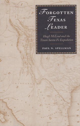 Forgotten Texas Leader: Hugh McLeod and the Texan Santa Fe Expedition (Canseco-Keck History Series) - Paul N. Spellman