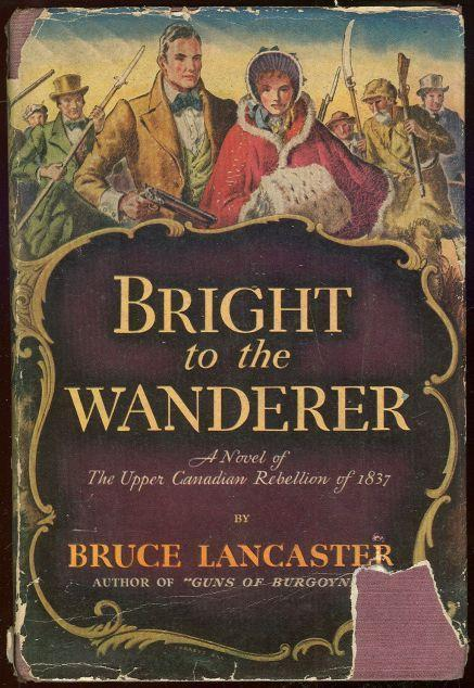 BRIGHT TO THE WANDERER A Novel of the Upper Canadian Rebellion of 1837 - Lancaster, Bruce
