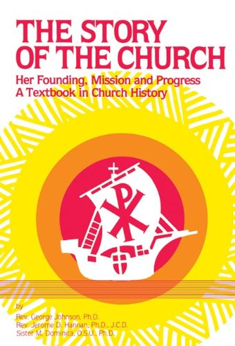 The Story of the Church: Her Founding, Mission and Progress: A Textbook in Church History - George Johnson, Jerome D. Hannan, Sister M. Dominica