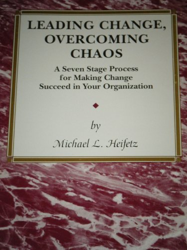 Leading Change, Overcoming Chaos : A Seven Stage Process for Making Change Succeed in Your Organization - Michael L. Heifetz