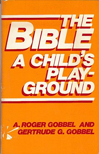 The Bible : A Child's Playground - Roger A. Gobbel; Gertrude G. Gobbel