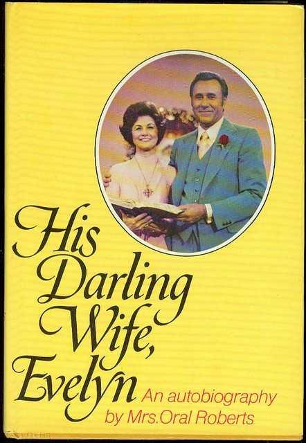 His Darling Wife, Evelyn: The Autobiography of Mrs. Oral Roberts - Roberts, Evelyn
