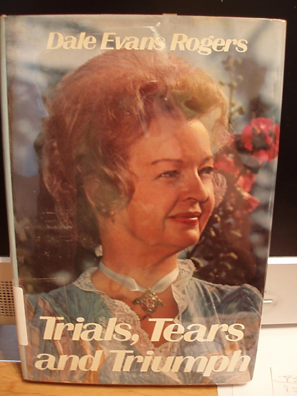 Trials, Tears and Triumph - Rogers, Dale Evans