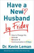 Have a New Husband by Friday: How to Change His Attitude, Behavior &Amp; Communication in 5 Days