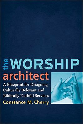 The Worship Architect : A Blueprint for Designing Culturally Relevant and Biblically Faithful Services - Constance M. Cherry