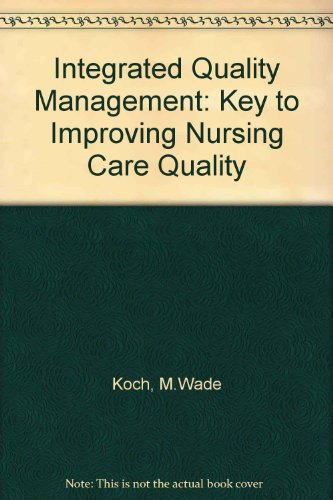 Integrated Quality Management: The Key to Improving Nursing Care Quality - Marylane Wade Koch; Terrye Maclin Fairly
