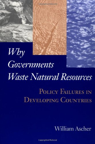 Why Governments Waste Natural Resources: Policy Failures in Developing Countries - William Ascher