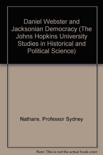 Daniel Webster and Jacksonian Democracy (The Johns Hopkins University Studies in Historical and Political Science) - Professor Sydney Nathans