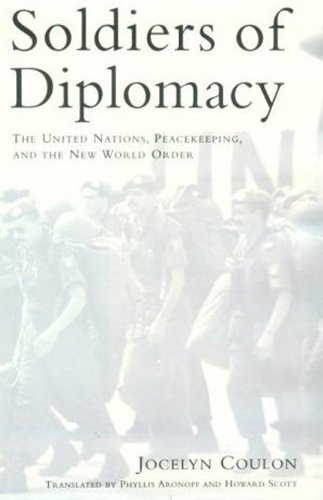 Soldiers of Diplomacy: The United Nations, Peacekeeping, and the New World Order - Jocelyn Coulon