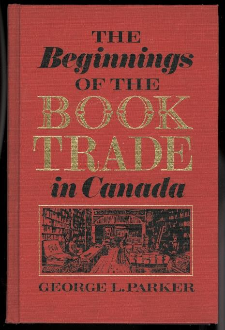 THE BEGINNINGS OF THE BOOK TRADE IN CANADA - Parker, George L.